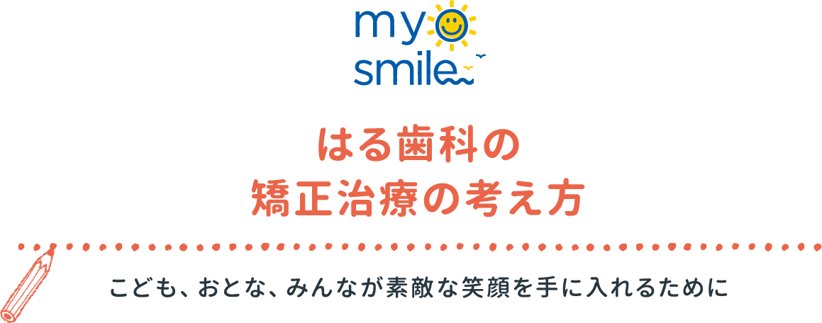 myosmile はる歯科の矯正治療の考え方 こども、おとな、みんなが素敵な笑顔を手に入れるために