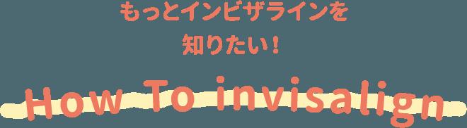 もっとインビザラインを知りたい! How To invisalign