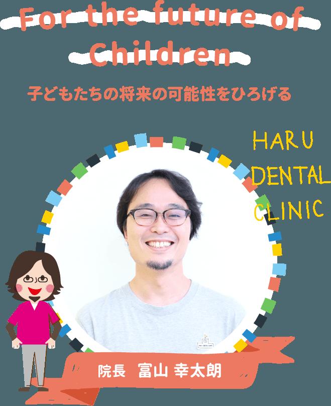For the future of Children 子どもたちの将来の可能性をひろげる HARU DENTAL CLINIC 院長 富山 幸太朗